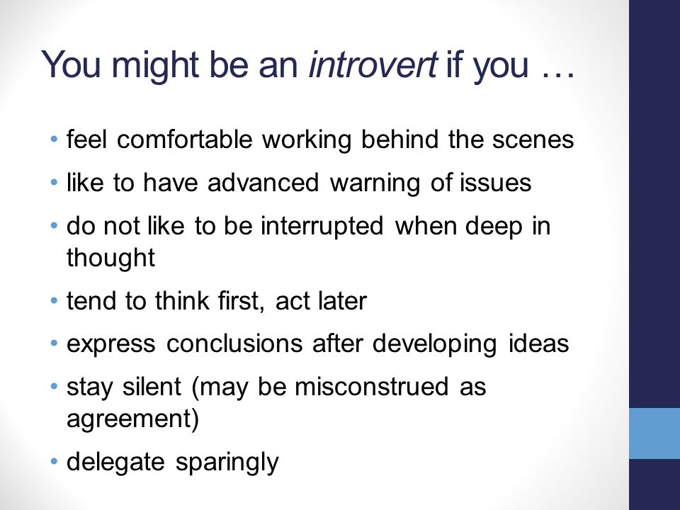 You might be an introvert if you … feel comfortable working behind the scenes like to have advanced warning of issues do not like to be interrupted when deep in thought tend to think first, act later express conclusions after developing ideas stay silent (may be misconstrued as agreement) delegate sparingly