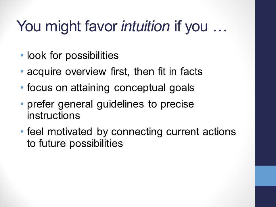 You might favor intuition if you … look for possibilities acquire overview first, then fit in facts focus on attaining conceptual goals prefer general