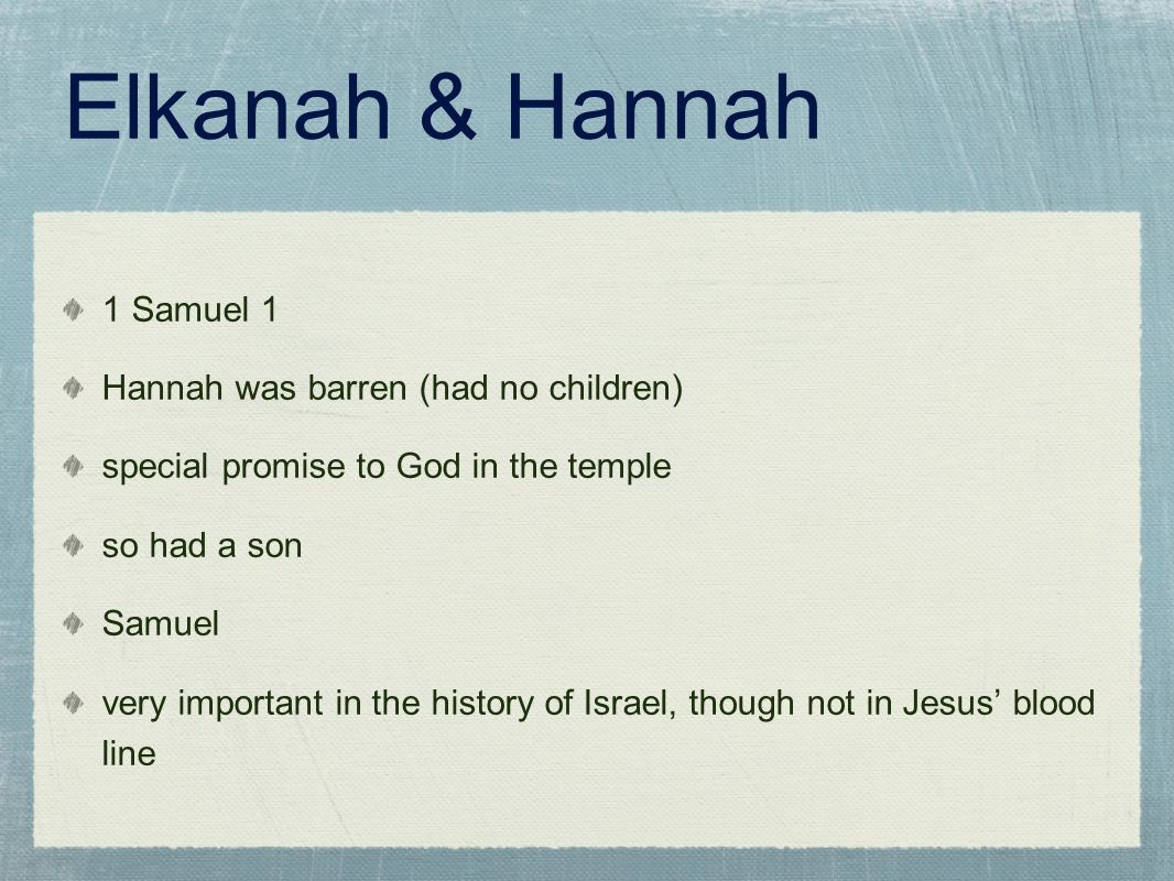 Elkanah & Hannah 1 Samuel 1 Hannah was barren (had no children) special promise to God in the temple so had a son Samuel very important in the history of Israel, though not in Jesus' blood line