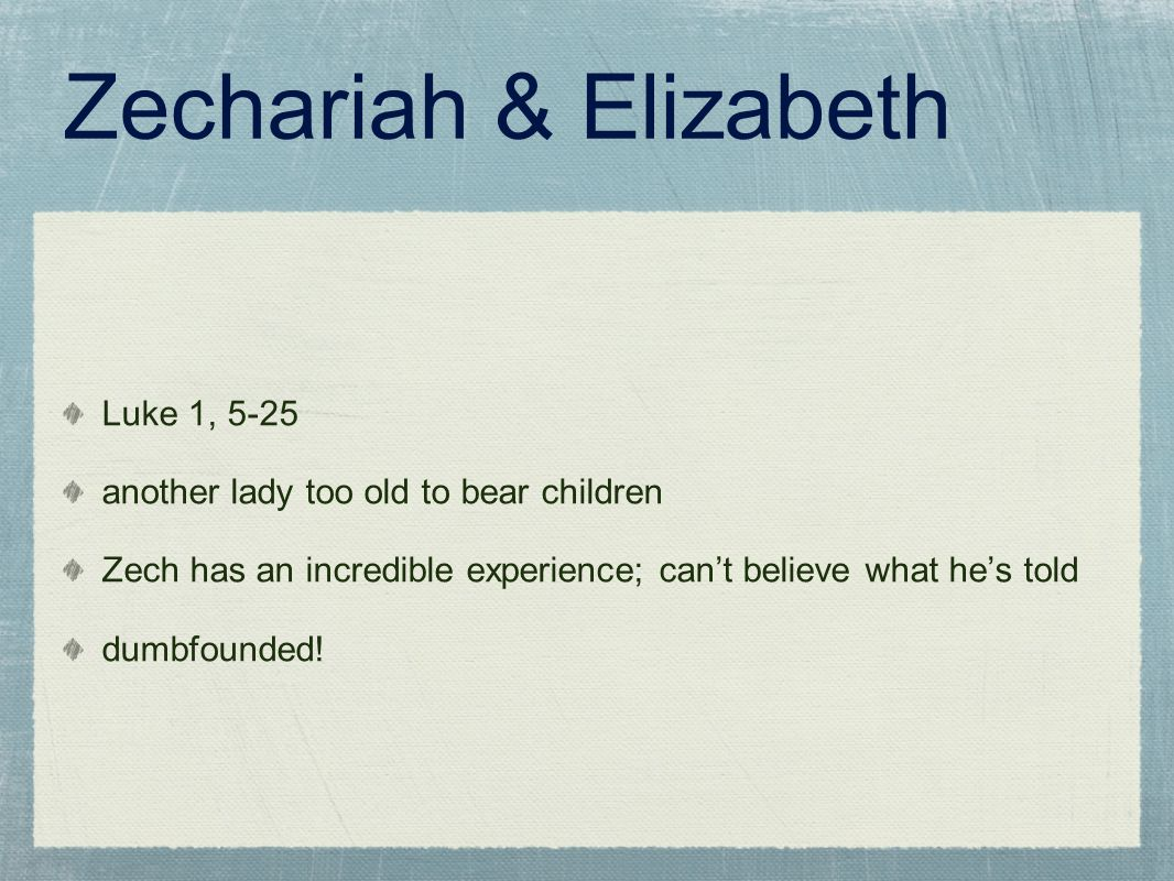Zechariah & Elizabeth Luke 1, 5-25 another lady too old to bear children Zech has an incredible experience; can't believe what he's told dumbfounded!