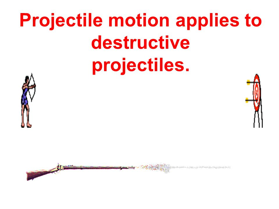 Projectile motion applies to destructive projectiles.