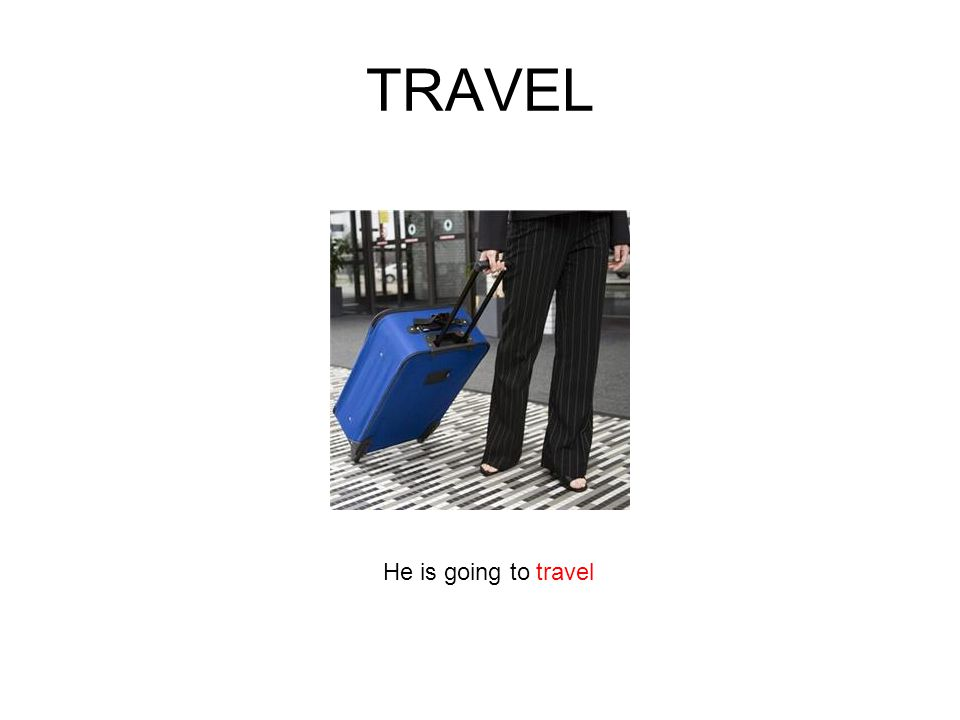 TRAVEL He is going to travel