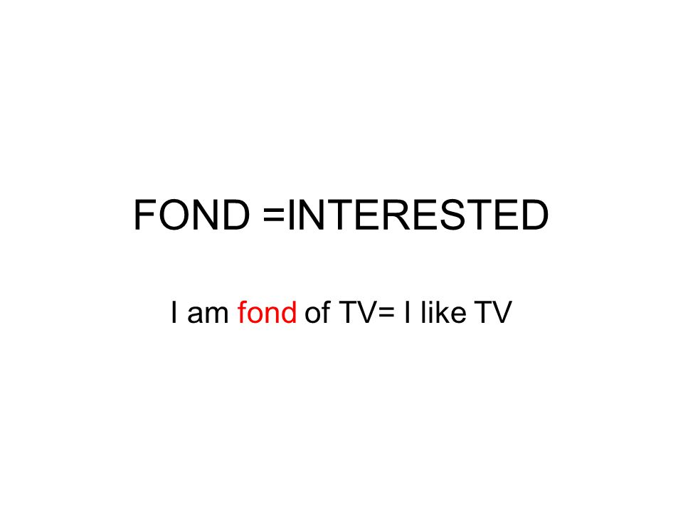 FOND =INTERESTED I am fond of TV= I like TV