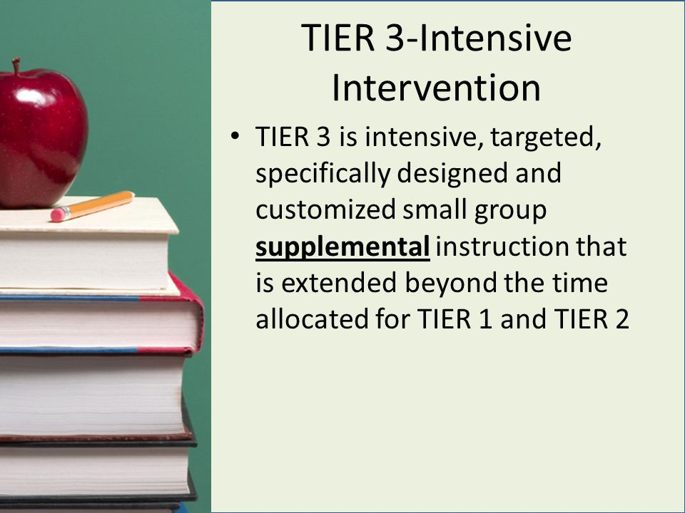 TIER 3-Intensive Intervention TIER 3 is intensive, targeted, specifically designed and customized small group supplemental instruction that is extended beyond the time allocated for TIER 1 and TIER 2