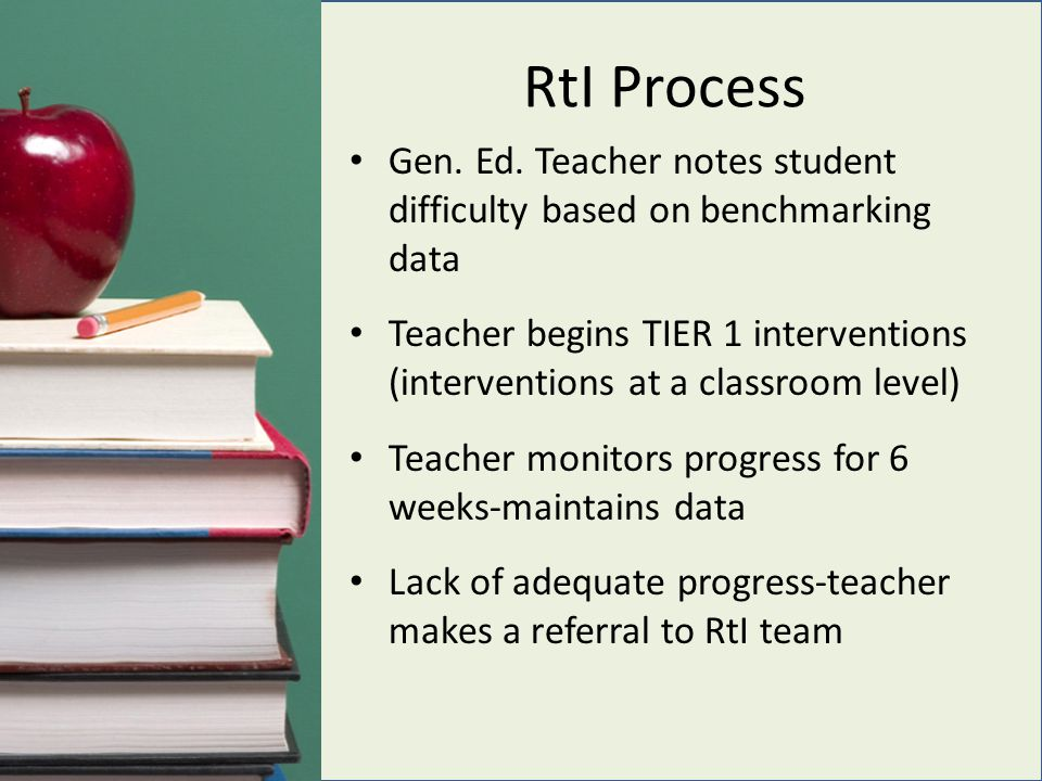 RtI Process Gen. Ed. Teacher notes student difficulty based on benchmarking data Teacher begins TIER 1 interventions (interventions at a classroom lev