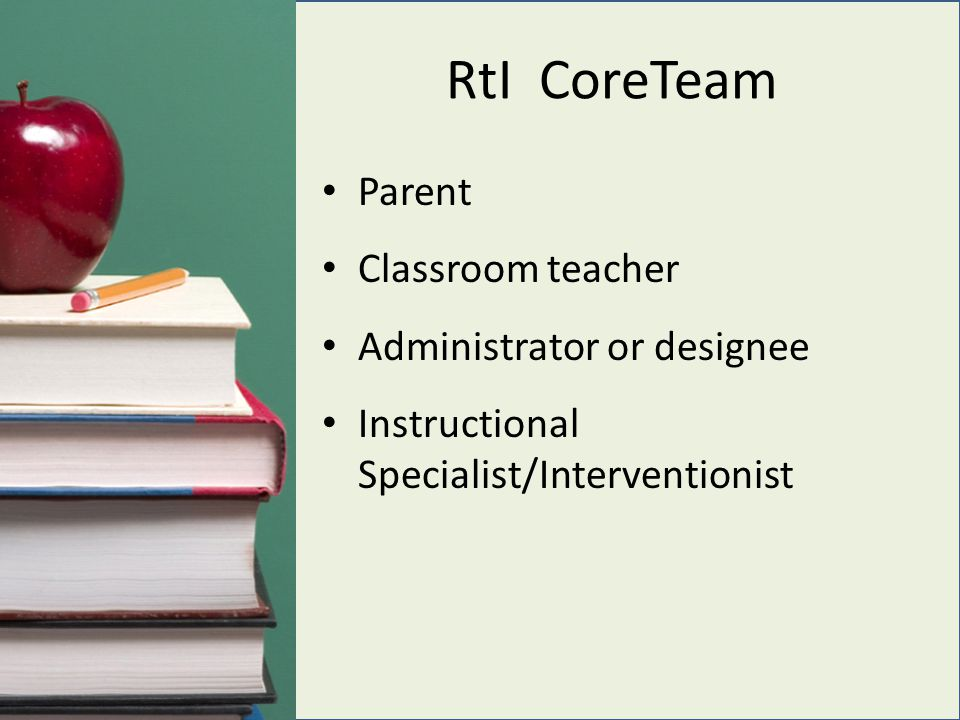 RtI CoreTeam Parent Classroom teacher Administrator or designee Instructional Specialist/Interventionist