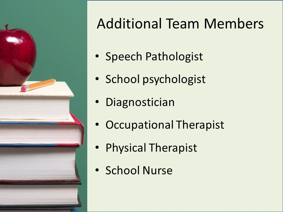 Additional Team Members Speech Pathologist School psychologist Diagnostician Occupational Therapist Physical Therapist School Nurse