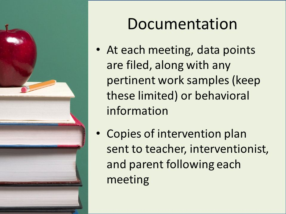 Documentation At each meeting, data points are filed, along with any pertinent work samples (keep these limited) or behavioral information Copies of intervention plan sent to teacher, interventionist, and parent following each meeting