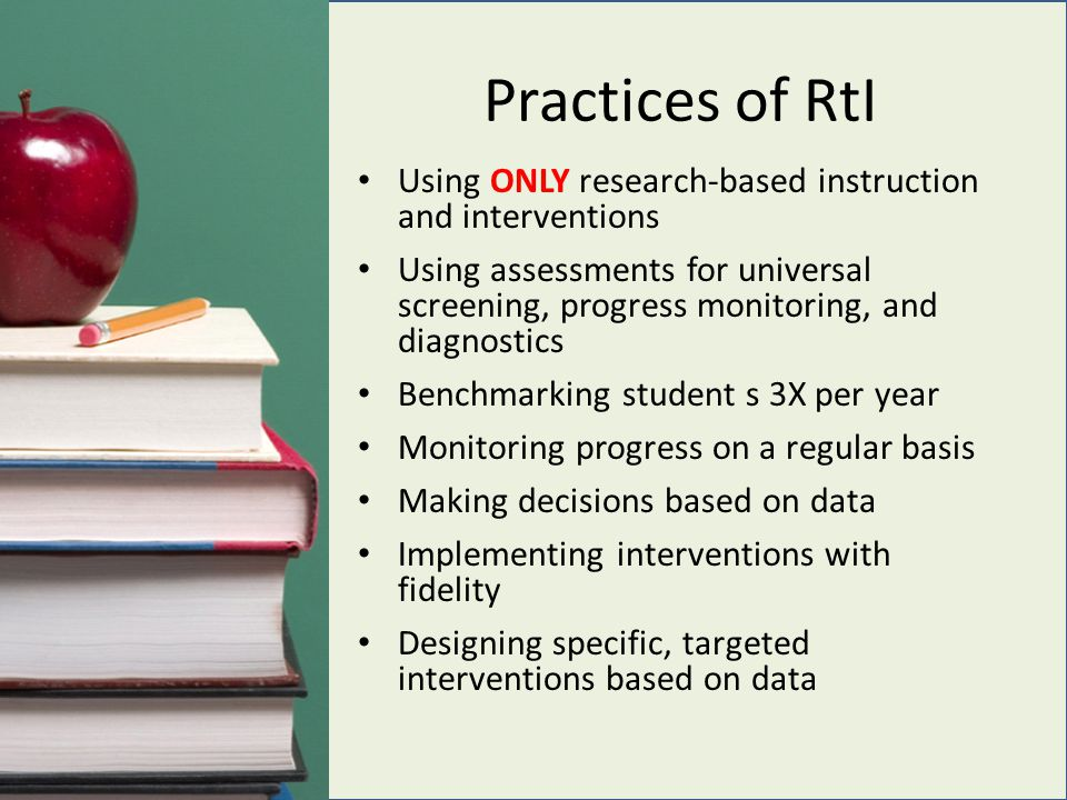 Practices of RtI Using ONLY research-based instruction and interventions Using assessments for universal screening, progress monitoring, and diagnostics Benchmarking student s 3X per year Monitoring progress on a regular basis Making decisions based on data Implementing interventions with fidelity Designing specific, targeted interventions based on data