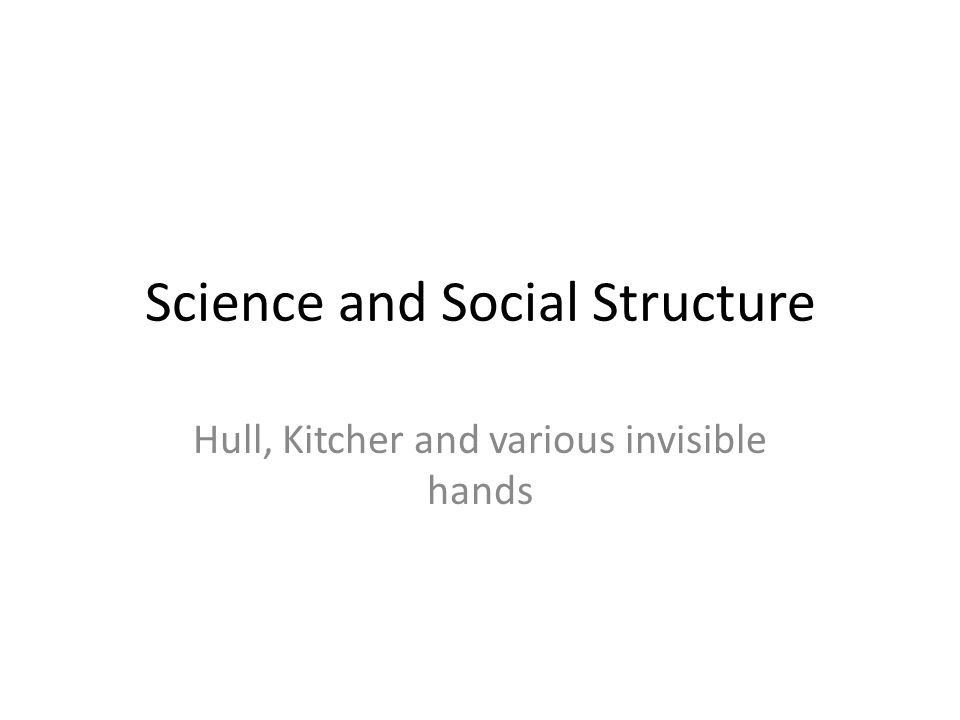 Science and Social Structure Hull, Kitcher and various invisible hands
