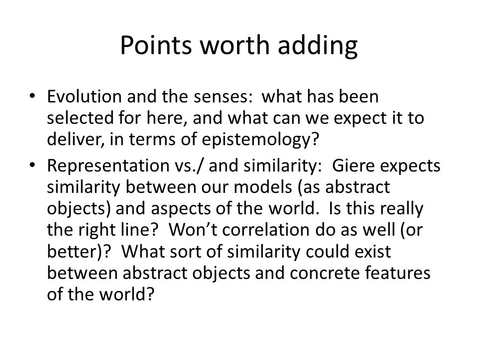 Points worth adding Evolution and the senses: what has been selected for here, and what can we expect it to deliver, in terms of epistemology.