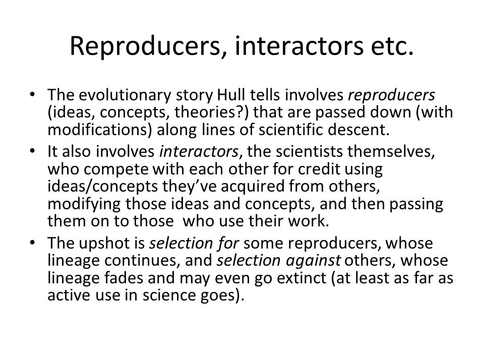 Reproducers, interactors etc. The evolutionary story Hull tells involves reproducers (ideas, concepts, theories?) that are passed down (with modificat
