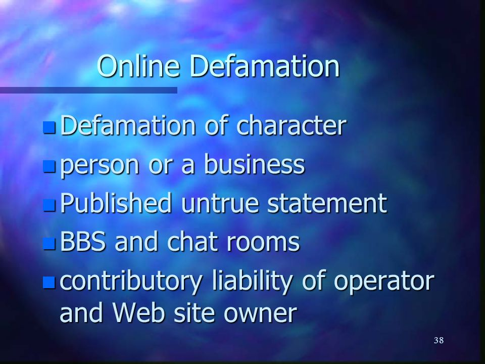 38 Online Defamation n Defamation of character n person or a business n Published untrue statement n BBS and chat rooms n contributory liability of operator and Web site owner