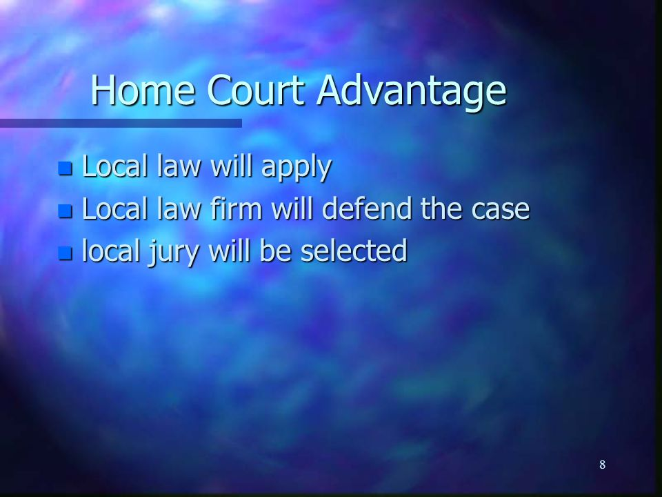 8 Home Court Advantage n Local law will apply n Local law firm will defend the case n local jury will be selected