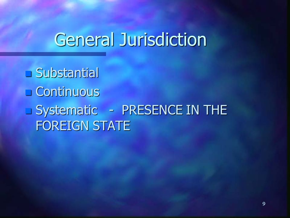 9 General Jurisdiction n Substantial n Continuous n Systematic - PRESENCE IN THE FOREIGN STATE