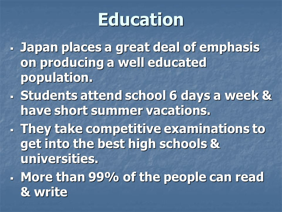 Education  Japan places a great deal of emphasis on producing a well educated population.