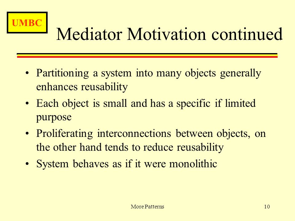 UMBC More Patterns10 Mediator Motivation continued Partitioning a system into many objects generally enhances reusability Each object is small and has a specific if limited purpose Proliferating interconnections between objects, on the other hand tends to reduce reusability System behaves as if it were monolithic