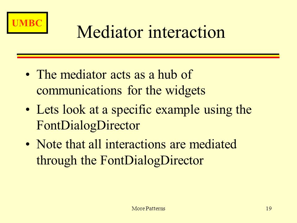 UMBC More Patterns19 Mediator interaction The mediator acts as a hub of communications for the widgets Lets look at a specific example using the FontDialogDirector Note that all interactions are mediated through the FontDialogDirector
