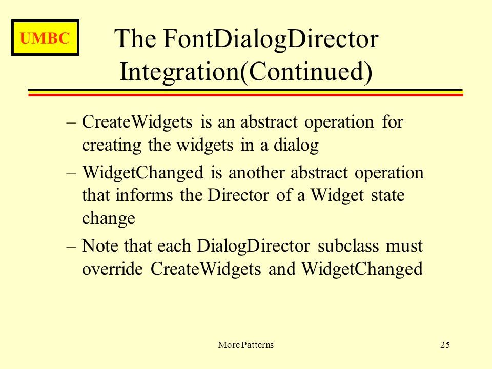 UMBC More Patterns25 The FontDialogDirector Integration(Continued) –CreateWidgets is an abstract operation for creating the widgets in a dialog –WidgetChanged is another abstract operation that informs the Director of a Widget state change –Note that each DialogDirector subclass must override CreateWidgets and WidgetChanged