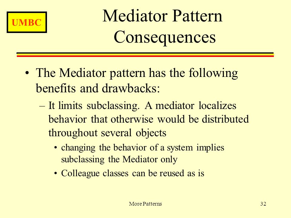 UMBC More Patterns32 Mediator Pattern Consequences The Mediator pattern has the following benefits and drawbacks: –It limits subclassing.