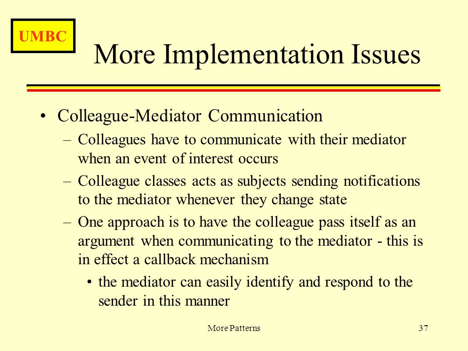 UMBC More Patterns37 More Implementation Issues Colleague-Mediator Communication –Colleagues have to communicate with their mediator when an event of interest occurs –Colleague classes acts as subjects sending notifications to the mediator whenever they change state –One approach is to have the colleague pass itself as an argument when communicating to the mediator - this is in effect a callback mechanism the mediator can easily identify and respond to the sender in this manner