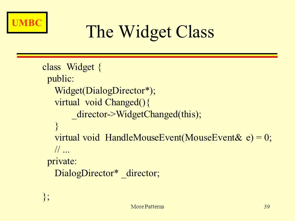 UMBC More Patterns39 The Widget Class class Widget { public: Widget(DialogDirector*); virtual void Changed(){ _director->WidgetChanged(this); } virtual void HandleMouseEvent(MouseEvent& e) = 0; //...