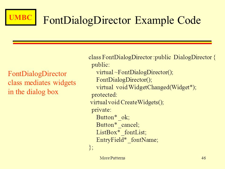 UMBC More Patterns46 FontDialogDirector Example Code class FontDialogDirector :public DialogDirector { public: virtual ~FontDialogDirector(); FontDial