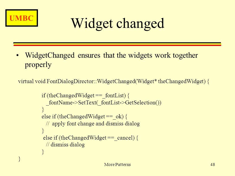 UMBC More Patterns48 Widget changed WidgetChanged ensures that the widgets work together properly virtual void FontDialogDirector::WidgetChanged(Widget* theChangedWidget) { if (theChangedWidget ==_fontList) { _fontName->SetText(_fontList->GetSelection()) } else if (theChangedWidget ==_ok) { // apply font change and dismiss dialog } else if (theChangedWidget ==_cancel) { // dismiss dialog }