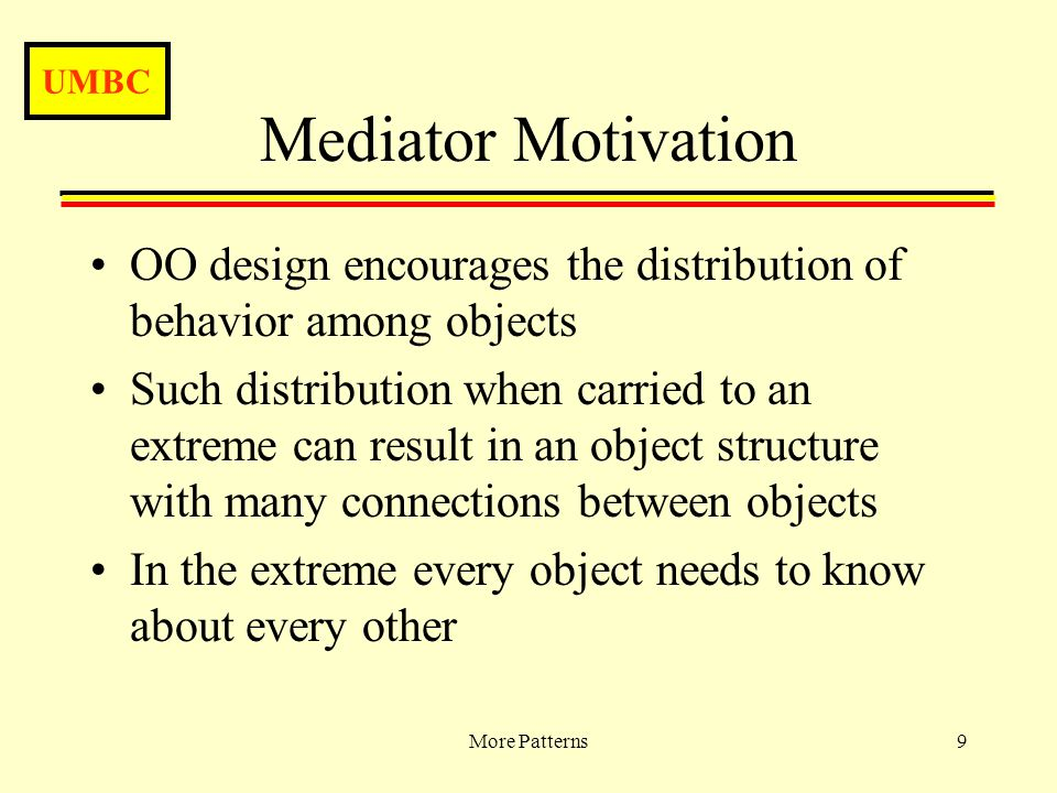 UMBC More Patterns9 Mediator Motivation OO design encourages the distribution of behavior among objects Such distribution when carried to an extreme can result in an object structure with many connections between objects In the extreme every object needs to know about every other