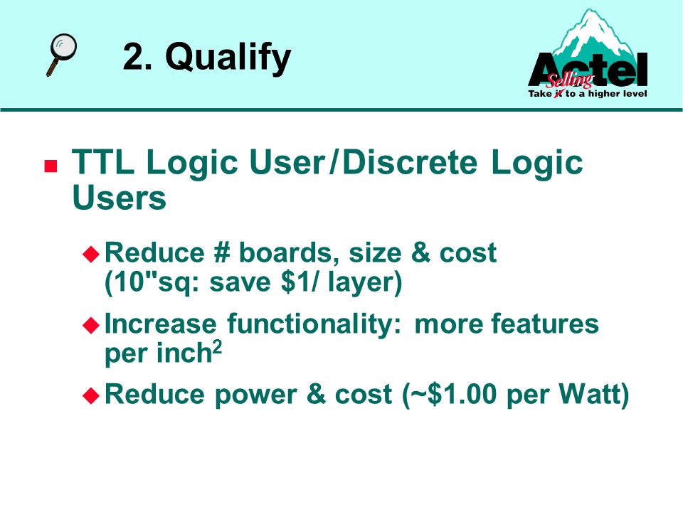 TTL Logic User / Discrete Logic Users  Reduce # boards, size & cost (10 sq: save $1/ layer)  Increase functionality: more features per inch 2  Reduce power & cost (~$1.00 per Watt) 2.