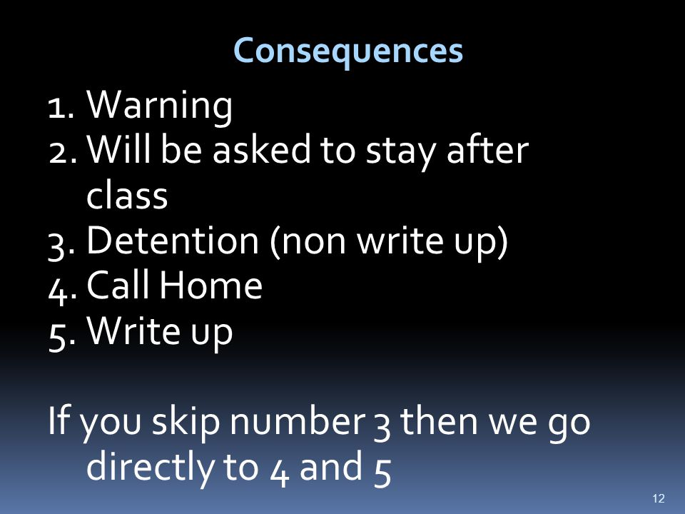 12 Consequences 1.Warning 2.Will be asked to stay after class 3.Detention (non write up) 4.Call Home 5.Write up If you skip number 3 then we go directly to 4 and 5