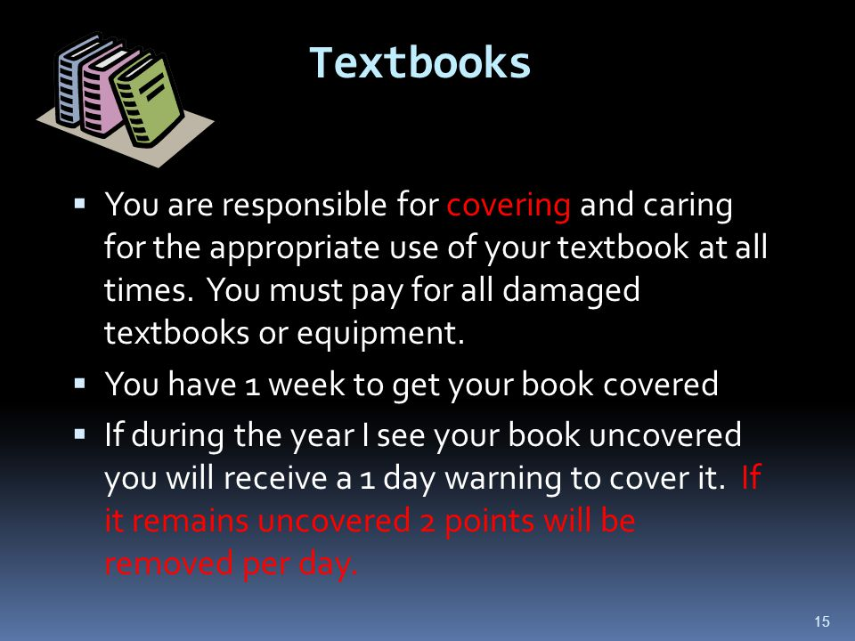 15 Textbooks  You are responsible for covering and caring for the appropriate use of your textbook at all times.