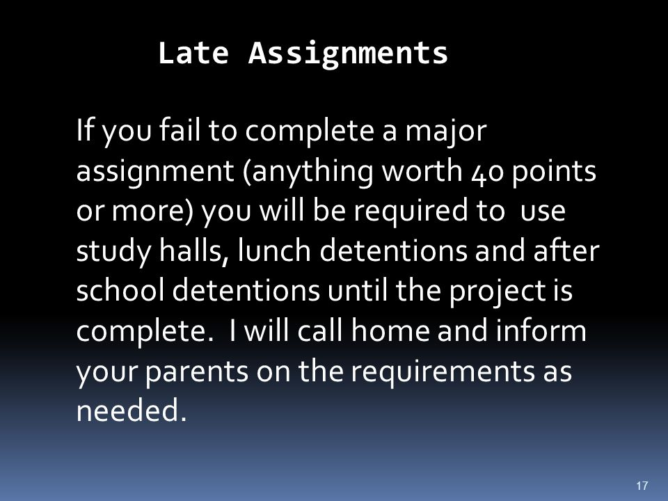 17 Late Assignments If you fail to complete a major assignment (anything worth 40 points or more) you will be required to use study halls, lunch detentions and after school detentions until the project is complete.