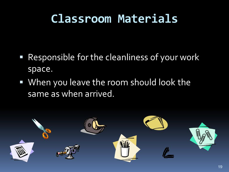 19 Classroom Materials  Responsible for the cleanliness of your work space.