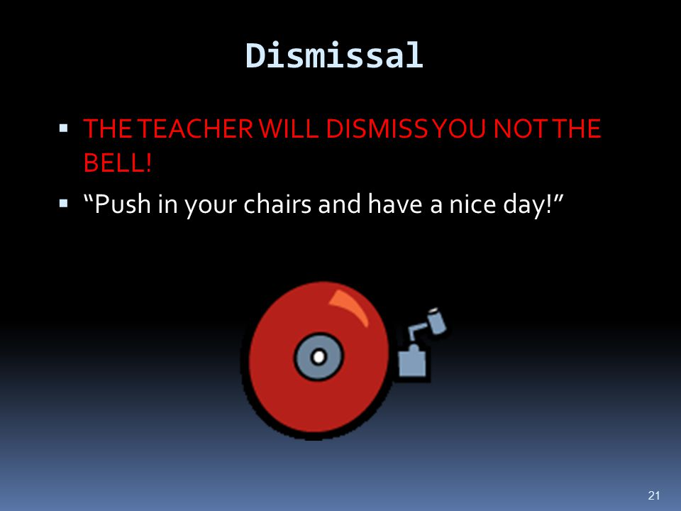 21 Dismissal  THE TEACHER WILL DISMISS YOU NOT THE BELL.