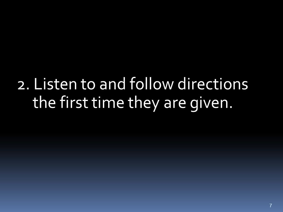 7 2. Listen to and follow directions the first time they are given.