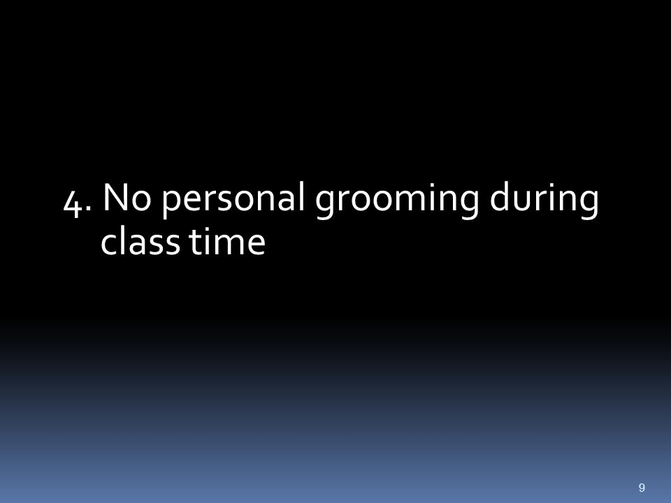 9 4. No personal grooming during class time