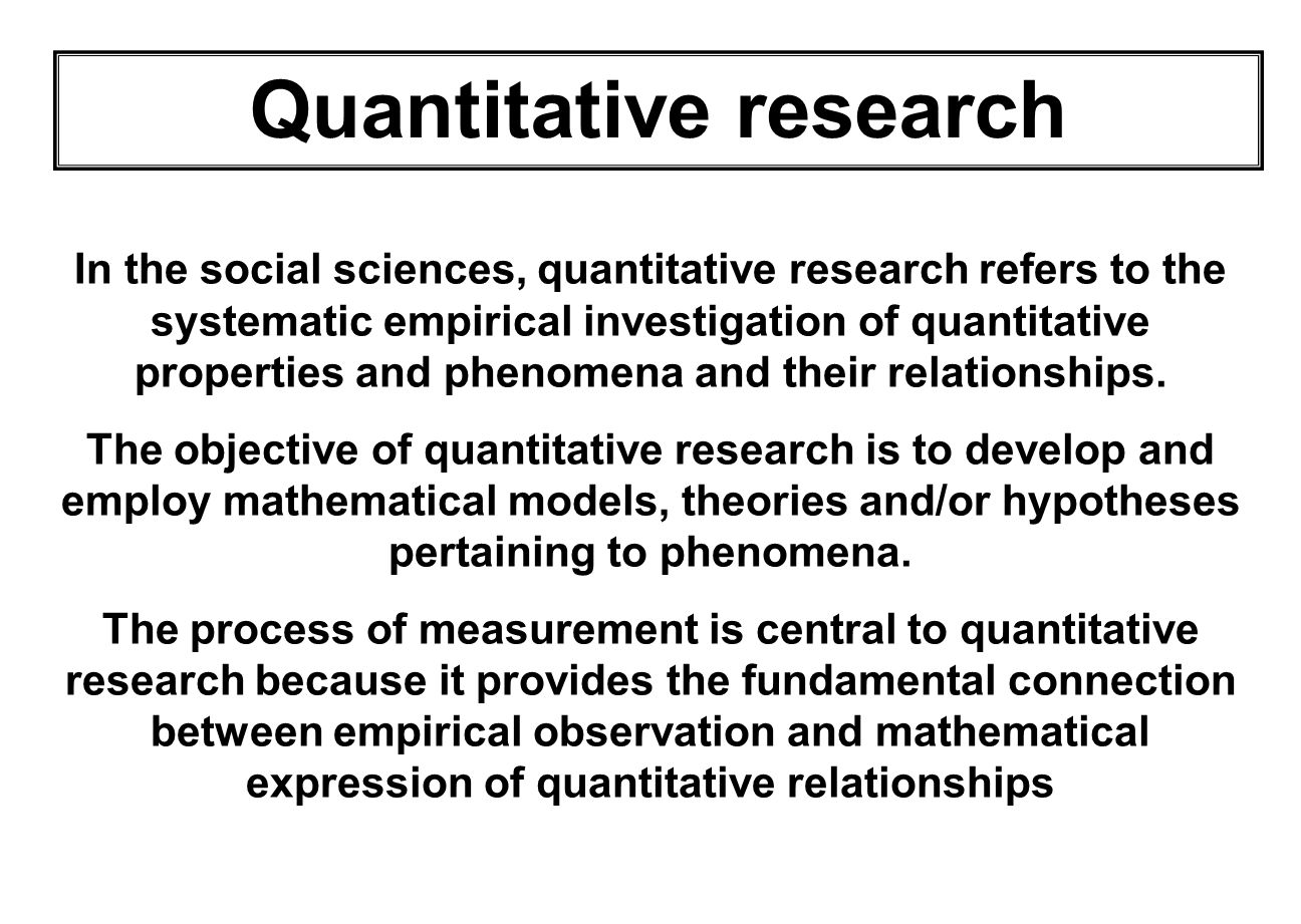 QUANTITATIVE RESEARCH Quantitative research is generally made using scientific methods, which can include:scientific methods 1.The generation of models, theories and hypotheses 2.The development of instruments and methods for measurement 3.Experimental control and manipulation of variablesvariables 4.Collection of empirical data 5.Modeling and analysis of data 6.Evaluation of results
