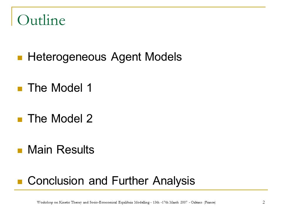 Workshop on Kinetic Theory and Socio-Economical Equilibria Modelling - 15th -17th March 2007 - Orléans (France) 2 Outline Heterogeneous Agent Models The Model 1 The Model 2 Main Results Conclusion and Further Analysis