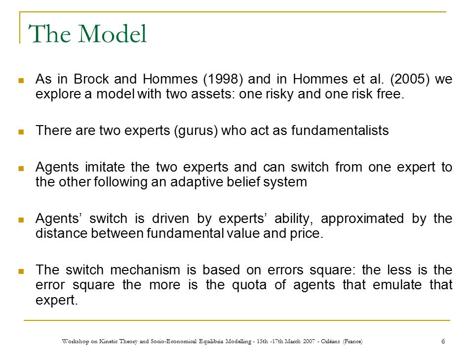 Workshop on Kinetic Theory and Socio-Economical Equilibria Modelling - 15th -17th March 2007 - Orléans (France) 6 The Model As in Brock and Hommes (1998) and in Hommes et al.