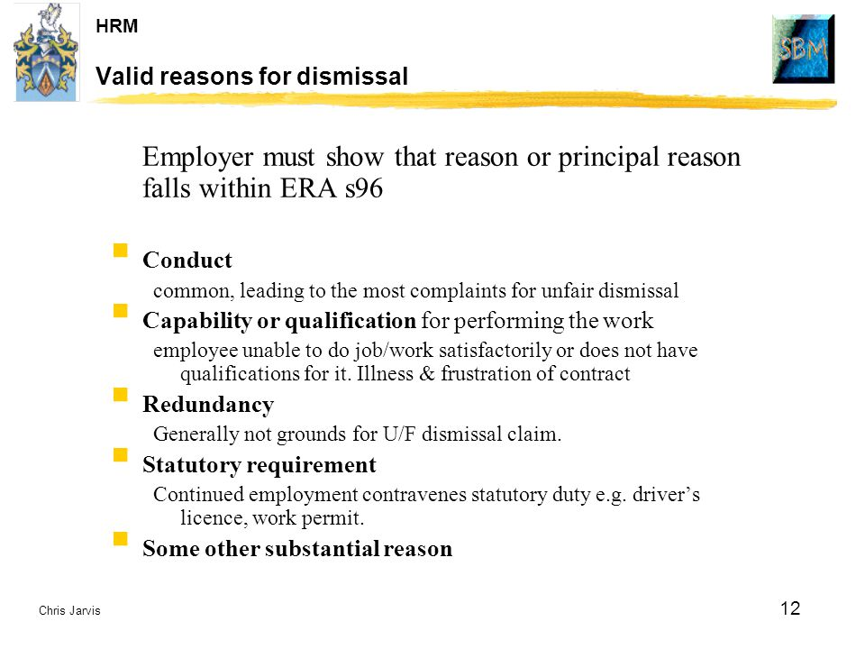 Chris Jarvis 12 HRM Valid reasons for dismissal Employer must show that reason or principal reason falls within ERA s96  Conduct common, leading to t