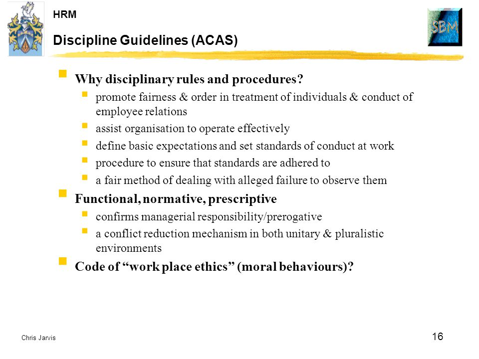 Chris Jarvis 16 HRM Discipline Guidelines (ACAS)  Why disciplinary rules and procedures?  promote fairness & order in treatment of individuals & con