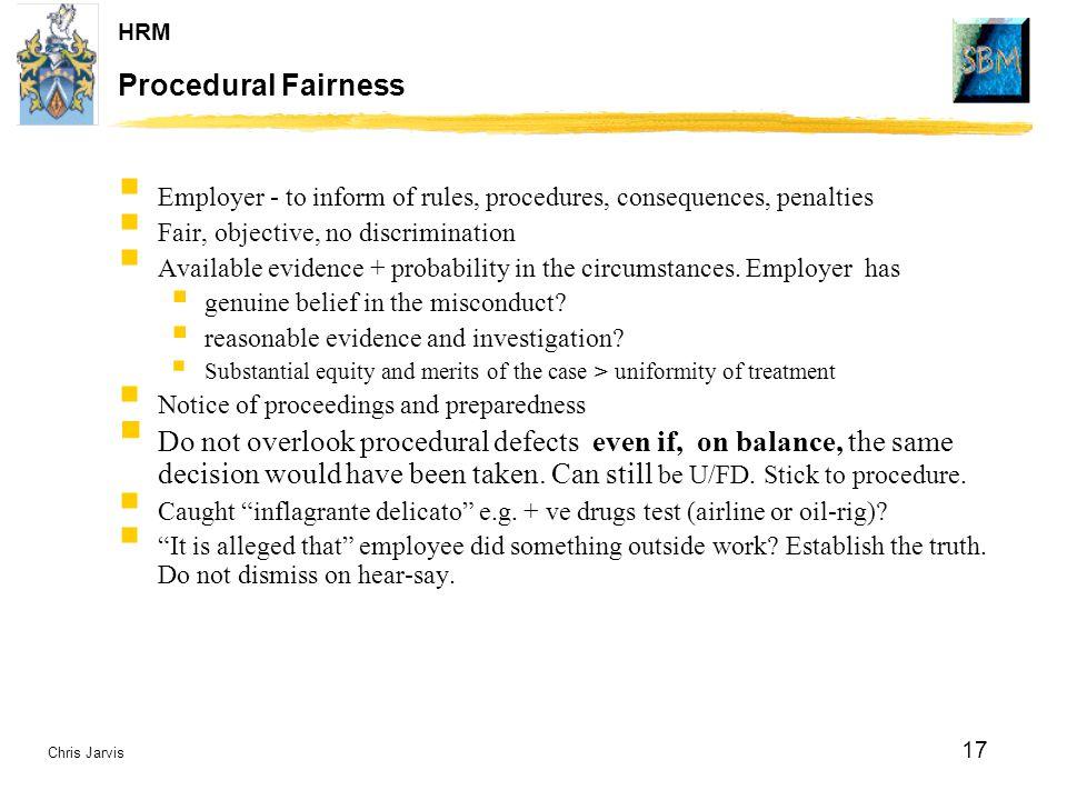 Chris Jarvis 17 HRM Procedural Fairness  Employer - to inform of rules, procedures, consequences, penalties  Fair, objective, no discrimination  Av