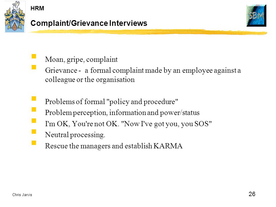 Chris Jarvis 26 HRM Complaint/Grievance Interviews  Moan, gripe, complaint  Grievance - a formal complaint made by an employee against a colleague o