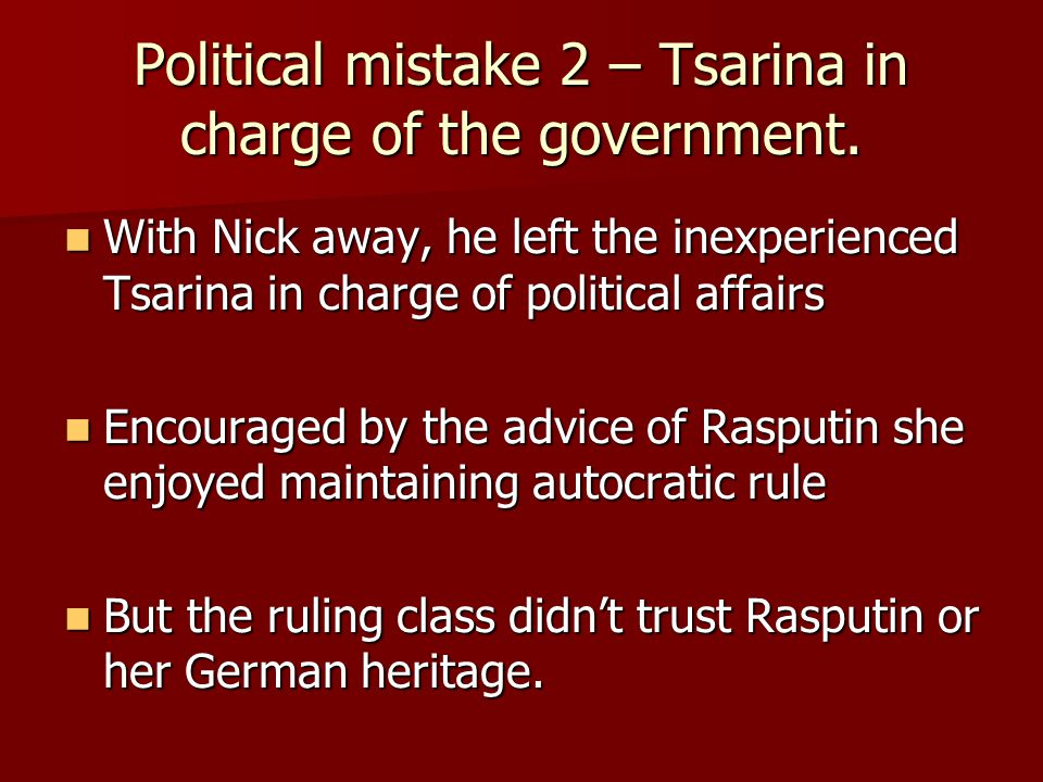 Political mistake 2 – Tsarina in charge of the government. With Nick away, he left the inexperienced Tsarina in charge of political affairs With Nick