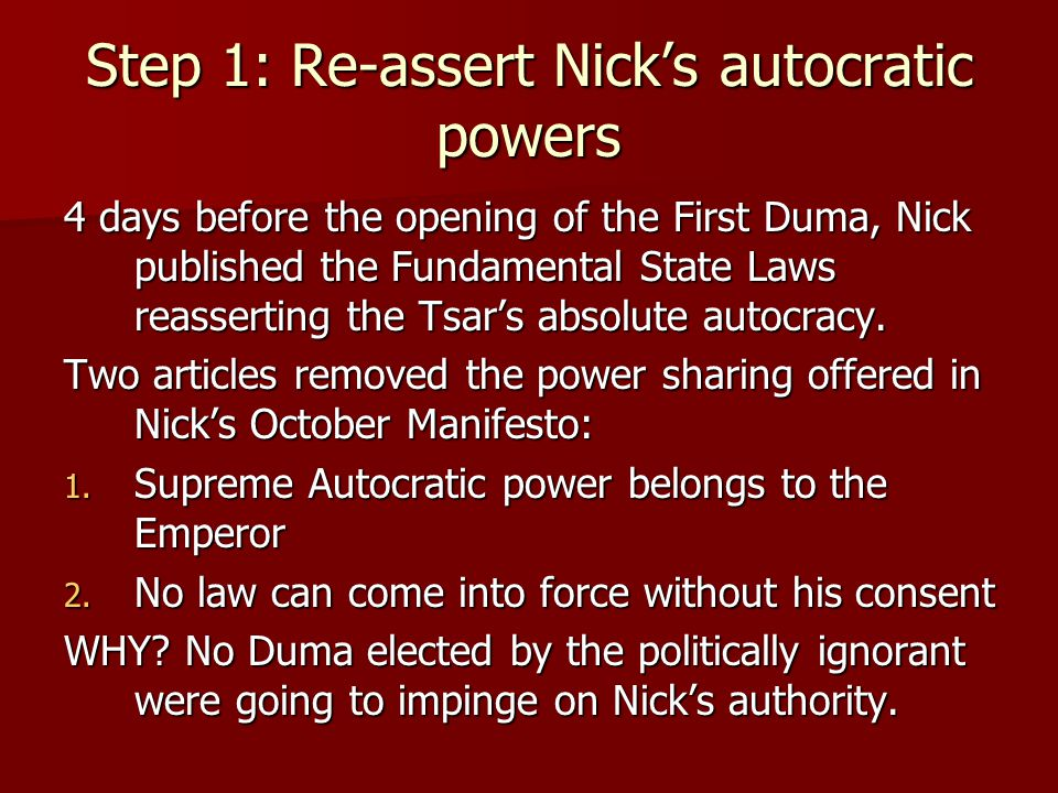 Step 1: Re-assert Nick's autocratic powers 4 days before the opening of the First Duma, Nick published the Fundamental State Laws reasserting the Tsar