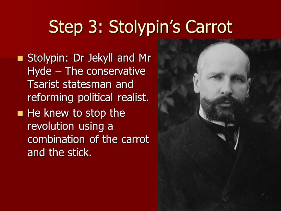 Step 3: Stolypin's Carrot Stolypin: Dr Jekyll and Mr Hyde – The conservative Tsarist statesman and reforming political realist. Stolypin: Dr Jekyll an