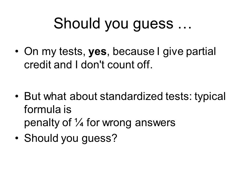 Should you guess … On my tests, yes, because I give partial credit and I don t count off.
