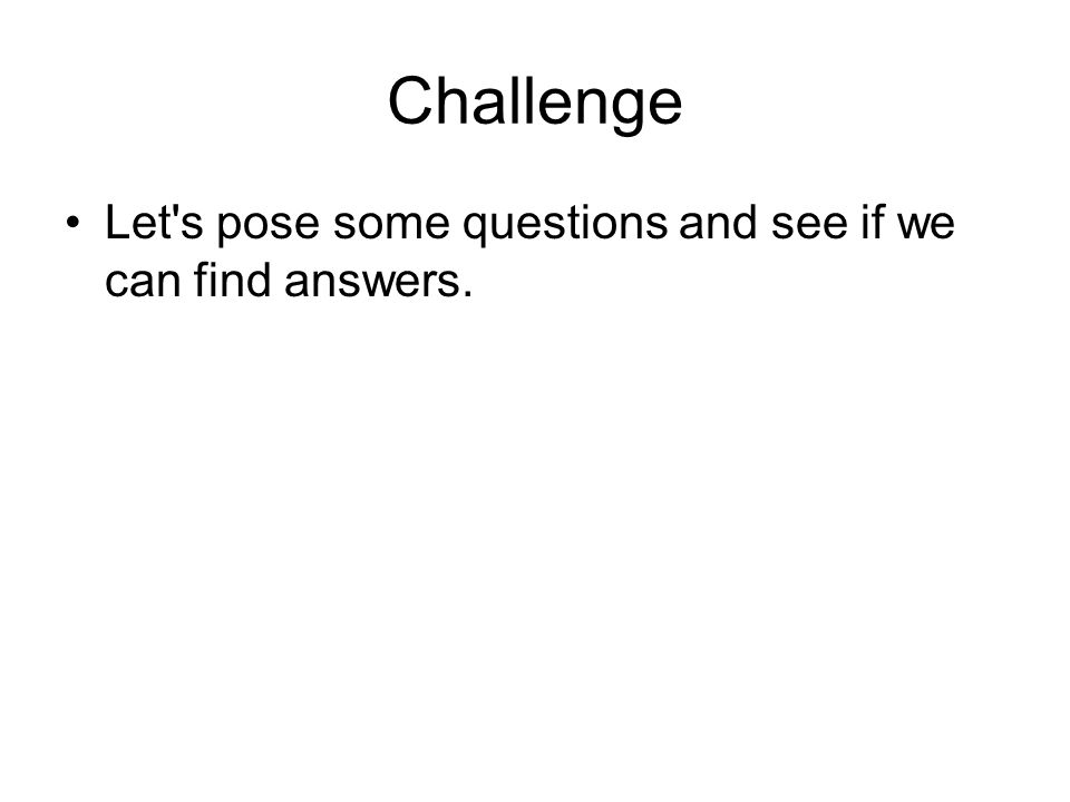 Challenge Let s pose some questions and see if we can find answers.