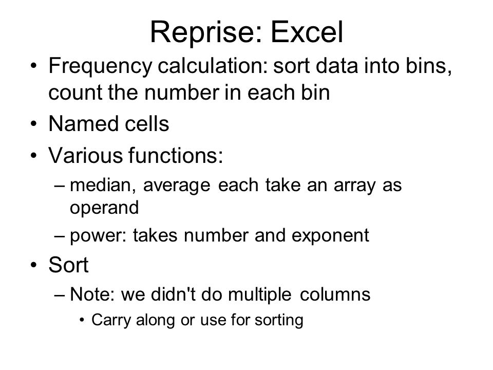 Reprise: Excel Frequency calculation: sort data into bins, count the number in each bin Named cells Various functions: –median, average each take an array as operand –power: takes number and exponent Sort –Note: we didn t do multiple columns Carry along or use for sorting